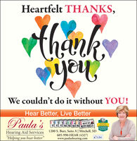 "Heartfelt THANKS,youWe couldn't do it without YOU!Hear Better, Live BetterPaula 'sETHE DAILY REPUBLICBEST OFMI MI MI MI MITMIMITCHELLBOARDCERTIFIEDIN HEARINGINSTRUMENT1200 S. Burr, Suite A | Mitchell, SDSCIENCESHearing Aid Services""Helping you hear better""605-990-HEAR (4327)www.paulashearing.comLike Heartfelt THANKS, you We couldn't do it without YOU! Hear Better, Live Better Paula 's E  THE DAILY REPUBLIC BEST OF MI MI MI MI MIT MI MITCHELL BOARD CERTIFIED IN HEARING INSTRUMENT 1200 S. Burr, Suite A 