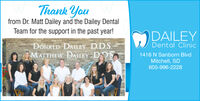 Thank Youfrom Dr. Matt Dailey and the Dailey DentalTeam for the support in the past year!DAILEYDONALD DAILEY D.D.S.OMATTHEW DAILEY DD.SDental Clinic1416 N Sanborn BlvdMitchell, SD605-996-2228 Thank You from Dr. Matt Dailey and the Dailey Dental Team for the support in the past year! DAILEY DONALD DAILEY D.D.S. OMATTHEW DAILEY DD.S Dental Clinic 1416 N Sanborn Blvd Mitchell, SD 605-996-2228