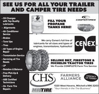 """SEE US FOR ALL YOUR TRAILERAND CAMPER TIRE NEEDS Oil Changeswith Top QualityCOOPERTIRESFILL YOURPROPANETANKS HERE!Lubricants"""" Alignments Air ConditionerService Brakes Tune Ups Tires All Types of EngineRepairWe carry Cenex's full line oflubricants for all sizes and types of CENEXIengines, transmissions, hydraulics! Transmission Service Servicing all TireSELLING BKT, FIRESTONE &MICHELIN TRACTOR TIRESNeeds LP Rotation & BalanceWe Provide COMPLETE Farm Tire Service Free Pick-Up &Delivery ASE CertifiedTechniciansCHSFARMERSALLIANCECONTACTUS TODAY!1320 West Havens, Mitchell o 996-3203 On Farm TireRepairs""""Your friends in the Tire Business""""MRTIRE001714922r1 SEE US FOR ALL YOUR TRAILER AND CAMPER TIRE NEEDS  Oil Changes with Top Quality COOPERTIRES FILL YOUR PROPANE TANKS HERE! Lubricants """"  Alignments  Air Conditioner Service  Brakes  Tune Ups  Tires  All Types of Engine Repair We carry Cenex's full line of lubricants for all sizes and types of CENEXI engines, transmissions, hydraulics!  Transmission Service  Servicing all Tire SELLING BKT, FIRESTONE & MICHELIN TRACTOR TIRES Needs  LP  Rotation & Balance We Provide COMPLETE Farm Tire Service  Free Pick-Up & Delivery  ASE Certified Technicians CHS FARMERS ALLIANCE CONTACT US TODAY! 1320 West Havens, Mitchell o 996-3203  On Farm Tire Repairs """"Your friends in the Tire Business"""" MRTIRE 001714922r1"""