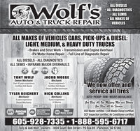 Wolf'sALL DIESELS ALL DIAGNOSTICS ALL SEMIS ALL MAKES OFAUTO & TRUCK REPAIRVEHICLESALL MAKES OF VEHICLES CARS, PICK-UPS & DIESEL:LIGHT, MEDIUM, & HEAVY DUTY TRUCKS· Brakes and Strut Work - Transmission and Engine Overhaul- RV/Motor Home Repair Full Line of Diagnostic RepairALL DIESELS - ALL DIAGNOSTICSALL SEMIS - INFRAME MAJOR OVERHAULSTONY WOLFOwner/MechanicOver 40 years experienceCertified ASE MasterJACOB GMechanic8 years experienceCertified ASE MasterDiesel certified technicianWe now offer andservice all tiresNICK COLLINSTYLER REICHERTMechanic8 years experienceDiesel MechanicAUTO PICKUP SEMI  MOUNT AND BALANCEMechanic8 years experienceUS MarineGod Bless All Our Military Men and WomenGod Bless All the FarmersASE Master certified / ASE Master Diesel certified,DOT Inspection certified, Air Conditioner certified.We are a.NAPA AUTOCARECENTERASAUTOMOTIVESERVICEEXCELLENCETRUCKNAPA SERVICE CENTER605-928-7335  1-888-595-6717Tony & Jodi Wolf -owners 1004 South Ben Street PO Box 89 - Parkston, SD 57366%3D%3D%3D Wolf's ALL DIESELS  ALL DIAGNOSTICS  ALL SEMIS  ALL MAKES OF AUTO & TRUCK REPAIR VEHICLES ALL MAKES OF VEHICLES CARS, PICK-UPS & DIESEL: LIGHT, MEDIUM, & HEAVY DUTY TRUCKS · Brakes and Strut Work - Transmission and Engine Overhaul - RV/Motor Home Repair Full Line of Diagnostic Repair ALL DIESELS - ALL DIAGNOSTICS ALL SEMIS - INFRAME MAJOR OVERHAULS TONY WOLF Owner/Mechanic Over 40 years experience Certified ASE Master JACOB G Mechanic 8 years experience Certified ASE Master Diesel certified technician We now offer and service all tires NICK COLLINS TYLER REICHERT Mechanic 8 years experience Diesel Mechanic AUTO PICKUP SEMI  MOUNT AND BALANCE Mechanic 8 years experience US Marine God Bless All Our Military Men and Women God Bless All the Farmers ASE Master certified / ASE Master Diesel certified, DOT Inspection certified, Air Conditioner certified. We are a. NAPA AUTOCARE CENTER AS AUTOMOTIVE SERVICE EXCELLENCE TRUCK NAPA SERVICE CENTER 605-928-7335  1-888-595-6717 Tony & Jodi Wolf -owners 1004 South Ben Street PO Box 89 - Parkston, SD 57366 %3D %3D %3D