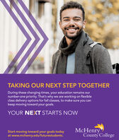 TAKING OUR NEXT STEP TOGETHERDuring these changing times, your education remains ournumber-one priority. That's why we are working on flexibleclass delivery options for fall classes, to make sure you cankeep moving toward your goals.YOUR NEXT STARTS NOWStart moving toward your goals todayat www.mchenry.edu/futurestudents.McHenryCounty College TAKING OUR NEXT STEP TOGETHER During these changing times, your education remains our number-one priority. That's why we are working on flexible class delivery options for fall classes, to make sure you can keep moving toward your goals. YOUR NEXT STARTS NOW Start moving toward your goals today at www.mchenry.edu/futurestudents. McHenry County College