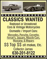 **** ** CLASSICS WANTEDRestored or UnrestoredCars & Vintage MotorcyclesDomestic / Import Cars:Mercedes, Porsche, Corvette,Ferrari's, Jaguars, Muscle Cars,Mustang & Mopars$$ Top $$ all makes, Etc.Collector James630-201-8122**** **** **  CLASSICS WANTED Restored or Unrestored Cars & Vintage Motorcycles Domestic / Import Cars: Mercedes, Porsche, Corvette, Ferrari's, Jaguars, Muscle Cars, Mustang & Mopars $$ Top $$ all makes, Etc. Collector James 630-201-8122 ****