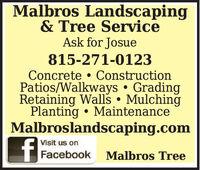 Malbros Landscaping& Tree ServiceAsk for Josue815-271-0123Concrete  ConstructionPatios/Walkways  GradingRetaining Walls  MulchingPlanting  MaintenanceMalbroslandscaping.comVisit us onFacebook Malbros Tree Malbros Landscaping & Tree Service Ask for Josue 815-271-0123 Concrete  Construction Patios/Walkways  Grading Retaining Walls  Mulching Planting  Maintenance Malbroslandscaping.com Visit us on Facebook Malbros Tree