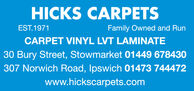 HICKS CARPETSEST.1971Family Owned and RunCARPET VINYL LVT LAMINATE30 Bury Street, Stowmarket 01449 678430307 Norwich Road, Ipswich 01473 744472www.hickscarpets.com HICKS CARPETS EST.1971 Family Owned and Run CARPET VINYL LVT LAMINATE 30 Bury Street, Stowmarket 01449 678430 307 Norwich Road, Ipswich 01473 744472 www.hickscarpets.com