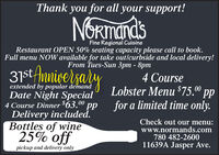 "Thank you for all your support!NORmandsFine Regional CuisineRestaurant OPEN 50% seating capacity please call to book.Full menu NOW available for take outlcurbside and local delivery!From Tues-Sun 3pm - 8pm31st Anigersalyextended by popular demandDate Night Special4 Course Dinner $63. ppDelivery included.Bottles of wine4 CourseLobster Menu $75.0"" ppfor a limited time only.00Check out our menu:www.normands.com780 482-260011639A Jasper Ave.25% offpickup and delivery only Thank you for all your support! NORmands Fine Regional Cuisine Restaurant OPEN 50% seating capacity please call to book. Full menu NOW available for take outlcurbside and local delivery! From Tues-Sun 3pm - 8pm 31st Anigersaly extended by popular demand Date Night Special 4 Course Dinner $63. pp Delivery included. Bottles of wine 4 Course Lobster Menu $75.0"" pp for a limited time only. 00 Check out our menu: www.normands.com 780 482-2600 11639A Jasper Ave. 25% off pickup and delivery only"