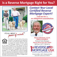 """Is a Reverse Mortgage Right for You?Contact Your LocalCertified ReverseMortgage Expert!Call me for ano obligation consultationSPECIALISTMORTGAGEREVERSE MORTGAGELENDERS ASSOCIATIONIT'S ALL ABOUTCERTIFIEDpeace of mind,""""Steve Scheiern, C.S.A.NMLS #450825National Sales ManagerPhone Direct 661-821-0994This material is not from HUD or FHA and thedocument is not approved by the Departmentof HUD or any Government Agency. HUD doesEQUAL HOUSING not approve the material presented. CherryCreek Mortgage Company, is not endorsedby nor acting on behalf of or at the direction of the USDepartment of Housing and Urban Development, the FederalHousing Administration, the US Department of Agricultureor the Federal Government. Copyright© 2020 Cherry CreekMortgage Co., Inc., NMLS #3001 dba 1st Reverse MortgageUSA. CA: Licensed by the Department of Business Oversightunder the California Residential Mortgage Lending Act, License# 4130289. To check the license status of your mortgage broker,LENDERToll Free 1-877-738-6674 st REVERSEIMORTGAGÉ USADIVISION OF CHERRY CREEK MORTGAGE CO., INC.Corporate Office: 3609 S. Wadsworth Blvd.,Suite 500  Lakewood, CO 80235visit www.nmlsconsumeraccess.org.IIREVERSE Is a Reverse Mortgage Right for You? Contact Your Local Certified Reverse Mortgage Expert! Call me for a no obligation consultation SPECIALIST MORTGAGE REVERSE MORTGAGE LENDERS ASSOCIATION IT'S ALL ABOUT CERTIFIED peace of mind,"""" Steve Scheiern, C.S.A. NMLS #450825 National Sales Manager Phone Direct 661-821-0994 This material is not from HUD or FHA and the document is not approved by the Department of HUD or any Government Agency. HUD does EQUAL HOUSING not approve the material presented. Cherry Creek Mortgage Company, is not endorsed by nor acting on behalf of or at the direction of the US Department of Housing and Urban Development, the Federal Housing Administration, the US Department of Agriculture or the Federal Government. Copyright© 2020 Cherry Creek Mortgage Co., Inc., NMLS #3001 dba 1st R"""