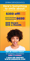 """sn w ORTHODONTICSHere's Somethingto smile about!Choose a program that works best for you:$350 off!OR -Down Payment $650Matching up to- OR -$99 Down$99 a Month""""Restrictions apply, cal us for more detais.GET IN TOUCH TODAYto schedule a consultationonline OR in-house.1-800-DR-SNOWSwww.DRSNOW.COM sn w ORTHODONTICS Here's Something to smile about! Choose a program that works best for you: $350 off! OR - Down Payment $650 Matching up to - OR - $99 Down $99 a Month """"Restrictions apply, cal us for more detais. GET IN TOUCH TODAY to schedule a consultation online OR in-house. 1-800-DR-SNOWS www.DRSNOW.COM"""