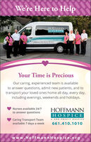 We're Here to HelpHOFFMANNHOSPICENON OIT HOIPICEIHoffinane's there Bente We GneYour Time is PreciousOur caring, experienced team is availableto answer questions, admit new patients, and totransport your loved ones home all day, every day,including evenings, weekends and holidays.Nurses available 24/7HOFFMANNto answer questionsHOSPICEA NON - PROFIT HOSPICECaring Transport Teamavailable 7 days a week661.410.1010www.HoffmannHospice.org We're Here to Help HOFFMANN HOSPICE NON OIT HOIPICE IHoffinane's there Bente We Gne Your Time is Precious Our caring, experienced team is available to answer questions, admit new patients, and to transport your loved ones home all day, every day, including evenings, weekends and holidays. Nurses available 24/7 HOFFMANN to answer questions HOSPICE A NON - PROFIT HOSPICE Caring Transport Team available 7 days a week 661.410.1010 www.HoffmannHospice.org