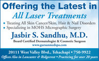 Offering the Latest inAll Laser TreatmentsTreating All Skin Cancer/Skin, Hair & Nail DisordersSpecializing in MOHS Micrographic SurgeryJasbir S. Sandhu, M.D.Board Certified Dermatologist & Cosmetic Surgeonwww.gursanmedspa.com20111 West Valley Blvd., Tehachapi  750-9922Offices Also in Lancaster & Ridgecrest  Practicing for over 20 years Offering the Latest in All Laser Treatments Treating All Skin Cancer/Skin, Hair & Nail Disorders Specializing in MOHS Micrographic Surgery Jasbir S. Sandhu, M.D. Board Certified Dermatologist & Cosmetic Surgeon www.gursanmedspa.com 20111 West Valley Blvd., Tehachapi  750-9922 Offices Also in Lancaster & Ridgecrest  Practicing for over 20 years