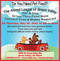 Do You Need Pet Food?The Animal League of Green ValleyCat & DogDrive-Thru Food BankContact-Free Masks RequiredOn Thursday, May 28, 2020 10 AM to NoonWe receive pet food from many generous donors.If you need some pet foodduring this difficult COVID-19 time, please stop by.Suppliesare Limited1600 W. Duval Mine Rd.Green Valley, AZ 85614520/625-3170 - www.talgv.org - Facebook/talgv294791 Do You Need Pet Food? The Animal League of Green Valley Cat & Dog Drive-Thru Food Bank Contact-Free Masks Required On Thursday, May 28, 2020 10 AM to Noon We receive pet food from many generous donors. If you need some pet food during this difficult COVID-19 time, please stop by. Supplies are Limited 1600 W. Duval Mine Rd. Green Valley, AZ 85614 520/625-3170 - www.talgv.org - Facebook/talgv 294791
