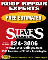 ROOF REPAIREXPERTSFREE ESTIMATESSTEVE'SROOFINGMemberBBB BASCI824-3006www.stevesroofingco.com5108 Commercial Street  Bloomington100% FINANCING AVAILABLE FOR APPROVED BUYERSHT-800012-1 ROOF REPAIR EXPERTS FREE ESTIMATES STEVE'S ROOFING Member BBB BASCI 824-3006 www.stevesroofingco.com 5108 Commercial Street  Bloomington 100% FINANCING AVAILABLE FOR APPROVED BUYERS HT-800012-1