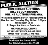 PUBLIC AUCTIONRON BERGER AUCTIONSWILL BE CONTINUINGONLINE AUCTIONS FOR MAY.We will be holding our 1st Facebook OnlineLive Auction Thursday, May 28th at 6:00pm.You can join us atR. Berger Auctions on Facebook.MAY ONLINE AUCTIONSMAY 24-31, ANTIQUES, TOOLS, AND MORE!MAY 28-JUNE 4 ESSENTIALS AND TOYS.If.you have any questions please callor Text 610-573-1874Ron Berger Auctioneer AU5813Joe DiSabella Apprentice 19681 PUBLIC AUCTION RON BERGER AUCTIONS WILL BE CONTINUING ONLINE AUCTIONS FOR MAY. We will be holding our 1st Facebook Online Live Auction Thursday, May 28th at 6:00pm. You can join us at R. Berger Auctions on Facebook. MAY ONLINE AUCTIONS MAY 24-31, ANTIQUES, TOOLS, AND MORE! MAY 28-JUNE 4 ESSENTIALS AND TOYS. If.you have any questions please callor Text 610-573-1874 Ron Berger Auctioneer AU5813 Joe DiSabella Apprentice 19681