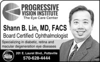 PROGRESSIVEVISION INSTITUTEThe Eye Care CenterShann B. Lin, MD, FACSBoard Certified OphthalmologistSpecializing in diabetic, retina andmacular degeneration eye diseases201 E. Laurel Blvd., Pottsville2018READERSCHOICE570-628-4444WINNER PROGRESSIVE VISION INSTITUTE The Eye Care Center Shann B. Lin, MD, FACS Board Certified Ophthalmologist Specializing in diabetic, retina and macular degeneration eye diseases 201 E. Laurel Blvd., Pottsville 2018 READERS CHOICE 570-628-4444 WINNER