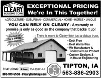 EXCEPTIONAL PRICINGCLEARYBUILDING CORP We're In This Together!AGRICULTURE  SUBURBAN  COMMERCIAL  HOME  HORSE  UNIQUEYOU CAN RELY ON CLEARY - A warranty orpromise is only as good as the company that backs it up!Contact usfor a FREEconsultation!There is more to Cleary than just a pickup truck. Debt Free Best Warranties We Manufacture &Construct Our Product Custom Designs &In-House EngineeringTIPTON, IA563-886-2903FEATURING: Clopay FABRAL800-373-5550  ClearyBuilding.com EXCEPTIONAL PRICING CLEARY BUILDING CORP We're In This Together! AGRICULTURE  SUBURBAN  COMMERCIAL  HOME  HORSE  UNIQUE YOU CAN RELY ON CLEARY - A warranty or promise is only as good as the company that backs it up! Contact us for a FREE consultation! There is more to Cleary than just a pickup truck.  Debt Free  Best Warranties  We Manufacture & Construct Our Product  Custom Designs & In-House Engineering TIPTON, IA 563-886-2903 FEATURING: Clopay FABRAL 800-373-5550  ClearyBuilding.com