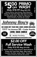 500 PRIMOOFF WASHOnly $18.99 (Reg $23.99)Vacuum Interior, Clean Exterior, Wash Windows,Empty Ash Trays/Litter Bags, Wipe Dash & Console,Dry Door Jambs, Hand - Towel Dry, Triple Coat Plus,Underbody Flush, Tire Shine, Air FreshenerExpires 4/15/20 (not valid with other specials).Johnny Boy'sWE HAND DRY YOUR RIDE. DOOR JAMBS INCLUDED.1317 1st Avenue SE  Cedar Rapids(319) 365-3853WASHFAMILYMon.-Fri. 8-5:30, Sat. 8-4:30, Sun. 9-3:30f Weather Permittingwww.johnnyboyscarwashia.comCLUBCOPERATED$2.00 OFFFull Service WashOnly $12.95 (Reg $14.95)Vacuum Interior, Clean Exterior, Wash Windows,Empty Ash Trays/Litter Bags, Wipe Dash &Console, Dry Door Jambs, Hand - Towel DryExpires 4/15/20 (not valid with other specials).Johnny Boy'sJohnny Boy'sCar WashCar Wash 500 PRIMO OFF WASH Only $18.99 (Reg $23.99) Vacuum Interior, Clean Exterior, Wash Windows, Empty Ash Trays/Litter Bags, Wipe Dash & Console, Dry Door Jambs, Hand - Towel Dry, Triple Coat Plus, Underbody Flush, Tire Shine, Air Freshener Expires 4/15/20 (not valid with other specials). Johnny Boy's WE HAND DRY YOUR RIDE. DOOR JAMBS INCLUDED. 1317 1st Avenue SE  Cedar Rapids (319) 365-3853 WASH FAMILY Mon.-Fri. 8-5:30, Sat. 8-4:30, Sun. 9-3:30 f Weather Permitting www.johnnyboyscarwashia.com CLUB COPERATED $2.00 OFF Full Service Wash Only $12.95 (Reg $14.95) Vacuum Interior, Clean Exterior, Wash Windows, Empty Ash Trays/Litter Bags, Wipe Dash & Console, Dry Door Jambs, Hand - Towel Dry Expires 4/15/20 (not valid with other specials). Johnny Boy's Johnny Boy's Car Wash Car Wash