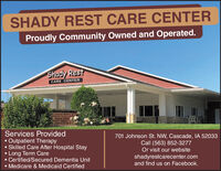 SHADY REST CARE CENTERProudly Community Owned and Operated.Shady RestCARE CENTERServices Provided Outpatient Therapy Skilled Care After Hospital Stay Long Term Care Certified/Secured Dementia Unit Medicare & Medicaid Certified701 Johnson St. NW, Cascade, IA 52033Call (563) 852-3277Or visit our websiteshadyrestcarecenter.comand find us on Facebook. SHADY REST CARE CENTER Proudly Community Owned and Operated. Shady Rest CARE CENTER Services Provided  Outpatient Therapy  Skilled Care After Hospital Stay  Long Term Care  Certified/Secured Dementia Unit  Medicare & Medicaid Certified 701 Johnson St. NW, Cascade, IA 52033 Call (563) 852-3277 Or visit our website shadyrestcarecenter.com and find us on Facebook.