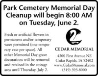 Park Cemetery Memorial DayCleanup will begin 8:00 AMon Tuesday, June 2.Fresh or artificial flowers inpermanent and/or temporaryvases permitted (one tempo-rary vase per space). Allother Memorial Day graveCEDAR MEMORIAL4200 First Avenue NEdecorations will be removedCedar Rapids, IA 52402www.CedarMemorial.comand retained in the storagearea until Thursday, July 2.(319) 393-8000 Park Cemetery Memorial Day Cleanup will begin 8:00 AM on Tuesday, June 2. Fresh or artificial flowers in permanent and/or temporary vases permitted (one tempo- rary vase per space). All other Memorial Day grave CEDAR MEMORIAL 4200 First Avenue NE decorations will be removed Cedar Rapids, IA 52402 www.CedarMemorial.com and retained in the storage area until Thursday, July 2. (319) 393-8000