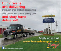 Our driversare deliveringthrough this global pandemic.We count on them every dayand they havedelivered!Hostess BrandsHostessCakescomJENSENTrans port h.00Apply online atwww.JensenTransport.comTodiay!ff @thebestdrivingjobMay 27, 2020 Our drivers are delivering through this global pandemic. We count on them every day and they have delivered! Hostess Brands Hostess Cake scom JENSEN Trans port h. 00 Apply online at www.JensenTransport.com Todiay! f f @thebestdrivingjob May 27, 2020
