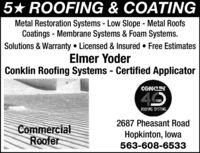 5* ROOFING & COATINGMetal Restoration Systems - Low Slope - Metal RoofsCoatings - Membrane Systems & Foam Systems.Solutions & Warranty  Licensed & Insured  Free EstimatesElmer YoderConklin Roofing Systems - Certified ApplicatorCONCN40ROOF IRG SYSTEMS2687 Pheasant RoadCommercialRooferHopkinton, lowa563-608-6533 5* ROOFING & COATING Metal Restoration Systems - Low Slope - Metal Roofs Coatings - Membrane Systems & Foam Systems. Solutions & Warranty  Licensed & Insured  Free Estimates Elmer Yoder Conklin Roofing Systems - Certified Applicator CONCN 40 ROOF IRG SYSTEMS 2687 Pheasant Road Commercial Roofer Hopkinton, lowa 563-608-6533