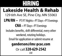 HIRINGLakeside Health & Rehab129 6th Ave SE, Pine City, MN 55063LPN/RN  PT/FT Nights  PT Days  PT EveningsCNA  PT Days  PT EveningsIncludes benefits, shift differential, every otherweekend, rotating holidays.Email for application or submit resume atganderson@lmc-pcac.comOr call 320-629-2542EOE HIRING Lakeside Health & Rehab 129 6th Ave SE, Pine City, MN 55063 LPN/RN  PT/FT Nights  PT Days  PT Evenings CNA  PT Days  PT Evenings Includes benefits, shift differential, every other weekend, rotating holidays. Email for application or submit resume at ganderson@lmc-pcac.com Or call 320-629-2542 EOE