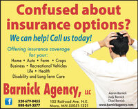 Confused aboutinsurance options?We can help! Call us today!Offering insurance coveragefor your:Home  Auto  Farm  CropsBusiness  Recreational VehiclesLife  HealthDisability and Long-Term CareBarnick Agency, ucAaron BarnickJudy BarnickChad Barnick320-679-0455888-469-3577102 Railroad Ave. N.E.Mora, MN 55051-1321www.barnickagency.com Confused about insurance options? We can help! Call us today! Offering insurance coverage for your: Home  Auto  Farm  Crops Business  Recreational Vehicles Life  Health Disability and Long-Term Care Barnick Agency, uc Aaron Barnick Judy Barnick Chad Barnick 320-679-0455 888-469-3577 102 Railroad Ave. N.E. Mora, MN 55051-1321 www.barnickagency.com
