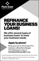 """Penn EastFederal Credit UnionREFINANCEYOUR BUSINESSLOANS!We offer several types ofbusiness loans to meetyour business needs.Apply by phone!Bring your loan to Penn East FCUtoday by calling Marie Beggin,VP of Business Loans at570.342.2720 ext 260 today.""""All loans are subject to approval. Contact the credit union for full details.FEDERALLY INSURED BY NCUA Penn East Federal Credit Union REFINANCE YOUR BUSINESS LOANS! We offer several types of business loans to meet your business needs. Apply by phone! Bring your loan to Penn East FCU today by calling Marie Beggin, VP of Business Loans at 570.342.2720 ext 260 today. """"All loans are subject to approval. Contact the credit union for full details. FEDERALLY INSURED BY NCUA"""