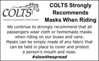 COLTS StronglyCOLTSRecommendsCounty of Lackawanna Transit System Masks When RidingWe continue to strongly recommend that allpassengers wear cloth or homemade maskswhen riding on our buses and vans.Masks can be simply made of any fabric thatcan be held in place to cover and protecta person's mouth and nose.#slowthespread COLTS Strongly COLTS Recommends County of Lackawanna Transit System Masks When Riding We continue to strongly recommend that all passengers wear cloth or homemade masks when riding on our buses and vans. Masks can be simply made of any fabric that can be held in place to cover and protect a person's mouth and nose. #slowthespread