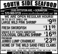 SOUTH SIDE SEAFOOD1930 PITTSTON AVE.  SCRANTON570-969-9726 www.southsideseafood.netWE ARE OPEN REGULAR HOURS!26 TO 30 CT. SHELL ONLARGE WILD PINK SHRIMPVISAMaserCardLB.FRESH SWORDFISH$1199LB.UNDER 8 CT. SOUTH AMERICANCOLOSSAL GRILLING SHRIMP 169.LB.$239PREMIUMJUMBO LUMP CRABMEATHOME OF THE WILD SAND FREE CLAMSAll sales while supplies lastHOURS: MON. 9 A.M. NOON, TUES. FRI.9 A.M. 6 P.M., SAT. 9 A.M. - 5 P.M.SPECIALS THIS WEEK through 6-1-20 SOUTH SIDE SEAFOOD 1930 PITTSTON AVE.  SCRANTON 570-969-9726 www.southsideseafood.net WE ARE OPEN REGULAR HOURS! 26 TO 30 CT. SHELL ON LARGE WILD PINK SHRIMP VISA MaserCard LB. FRESH SWORDFISH $1199 LB. UNDER 8 CT. SOUTH AMERICAN COLOSSAL GRILLING SHRIMP 169. LB. $239 PREMIUM JUMBO LUMP CRABMEAT HOME OF THE WILD SAND FREE CLAMS All sales while supplies last HOURS: MON. 9 A.M. NOON, TUES. FRI.9 A.M. 6 P.M., SAT. 9 A.M. - 5 P.M. SPECIALS THIS WEEK through 6-1-20