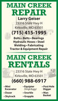 MAIN CREEKREPAIRLarry Geiser23316 State Hwy HKirksville, MO 63501(715) 415-1995Bolts  Belts  BearingsHydraulic Hoses  SteelWelding  FabricatingTractor & Equipment RepairMAIN CREEKRENTALS23316 State Hwy HKirksville, MO 63501(660) 988-6917 Post HoleDigger ManBasket MiniExcavator Dozer Skytrack Equipter(Shingle Buggy) SnorkleGrapple MAIN CREEK REPAIR Larry Geiser 23316 State Hwy H Kirksville, MO 63501 (715) 415-1995 Bolts  Belts  Bearings Hydraulic Hoses  Steel Welding  Fabricating Tractor & Equipment Repair MAIN CREEK RENTALS 23316 State Hwy H Kirksville, MO 63501 (660) 988-6917  Post Hole Digger  Man Basket  Mini Excavator  Dozer  Skytrack  Equipter (Shingle Buggy)  Snorkle Grapple