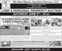 "MMcAfee/Hayes Auction Service, LLC375 S Johnson  Kahoka, MO660-727-3796www.mcafeeauctionservice.comMcAfelHayesAUCTION SERVICE, LC,LAND & PERSONAL PROPERTY AUCTIONSATURDAY JUNE 6TH - 10 AMSale conducted on site located 4 miles West of Canton, MO. on Hwy. 1635 ACRES WITH HOMELEWIS COUNTY, MOTRACTOR / EQUIPMENTKubota M6s00 4WD cab tractor, dual outlets. 540 pto, 16.9-30 tires, hydraulic shuttle, 2546 hours, sells complete with Kubota LA1002koader, material backet, bale spear, joystick, AGCO 5408 disc mower, IH 12' wheel disk; Danuser post hole digger sells with 12"" auger,slling seperate 20"" auger; 1 cow Spe. cukivator. 3 pr. 3' box blade, Steel wheel side delivery rake; 3 pt. 2 bem Dearborn plow, Slide in 210gal. poly water tank. Also selling: few cattle panelk, sel post, electric fence post. I section drag harrow40X60 POLE BUILDING1080 SQ' LIMING SPACEOPEN HOUSE: SUNDAY, MAY 31ST 1-2PMGENERATOR/ LAWN AND GARDENTroy-Bih 7800 watt generator; Husqvarna zero tum 46 cut riding lawn mower, Kohler engine. Nice Troy-Bilt Super Bronco rear tinetiller, Lynxx 40v pole saw; live trapc steel wheelantique barrel cart: garden sprayers lawn seeder lawn wagon; whedl barrow; assorted lawnand garden tools; post jobbers, buckets, several fod cans, 22 quart canner, fruit jars and misx. canning supplies.MISC/ HOUSEHOLDThe Talbott teact of land is conveniently located 4 miles West of Canton. Mo on Hwy 16 lying in Sections 25 and 36, Twp. 62N,RZW Lewis County. MO I1.51 Acres of open tillable land, balance in timber and lawn. 40 x 60 x 12' LanDow buikding built in2005, additional 12'x40 enclosed on 3 sides kein to. Buiding indludes a 1080 s I bedroom home. covered front deck, shop withcement floor, electric and 2 overhead doors, partially inulated. Living quarters indudes large cat in kitchen with custom builtcabinetry. living room, large bedroom with double closets, bathroom with full sire walk in shower, laundry room and additionalInd bedroom or multi purpose room with shop entry only. New furnace 2019, new hot water heater 2000.10 Werner extension ladder, 6'and 8 Werner step ladders, light duty (1 section) painters scaffolding deer stand; ammo boxes, miscammoc work bench; foor jack; air bubble, battery charger, NIB 36"" almond/brass storm door,6 level: 35000 BTU Reddy Heater: like new100lh. LP tank: LP heater, alum. hand truck spool 34"" rope, 5 gal. hyd. oil and other automotive fluids Bostich air stapler and nailer;Bosch roto zip craftsman shop vac est. conde boat oar; florescent lights dog carrier and other useful items. HOUSEHOLD: Maytagwasher and electric dryer: Vizio 36"" TV; 3 chest type freezers; wooden Dinette table with 6 chairs kitchen wine cabinet / stand chinacabinet: storage cabinet; stainless steel pots: Magnalite pots and roaster: coolers seasonal decorations misc. common houschold; fewatiques to include buffet with mirror, lamp table, Home Comfort tin bread and cake cabinet: I and 2 man sas.Also selling items from David F. Talbott Estate to Include:2000 F250 2WD, crew cab, pickup, power stroke diesel, automatic, 279,531 miles, bumps and bruises;1993 Big Tex 16' car trailer with side rails; Hi-Co 3pt. 3' disk; Hi-Co 3pt. 4' rotary cutter; Tools; ShopRelated; Guns and OutdoorsmanJERALDINE JERI"" TALBOTT, SELLER M McAfee/Hayes Auction Service, LLC 375 S Johnson  Kahoka, MO 660-727-3796 www.mcafeeauctionservice.com McAfelHayes AUCTION SERVICE, LC, LAND & PERSONAL PROPERTY AUCTION SATURDAY JUNE 6TH - 10 AM Sale conducted on site located 4 miles West of Canton, MO. on Hwy. 16 35 ACRES WITH HOME LEWIS COUNTY, MO TRACTOR / EQUIPMENT Kubota M6s00 4WD cab tractor, dual outlets. 540 pto, 16.9-30 tires, hydraulic shuttle, 2546 hours, sells complete with Kubota LA1002 koader, material backet, bale spear, joystick, AGCO 5408 disc mower, IH 12' wheel disk; Danuser post hole digger sells with 12"" auger, slling seperate 20"" auger; 1 cow Spe. cukivator. 3 pr. 3' box blade, Steel wheel side delivery rake; 3 pt. 2 bem Dearborn plow, Slide in 210 gal. poly water tank. Also selling: few cattle panelk, sel post, electric fence post. I section drag harrow 40X60 POLE BUILDING 1080 SQ' LIMING SPACE OPEN HOUSE: SUNDAY, MAY 31ST 1-2PM GENERATOR/ LAWN AND GARDEN Troy-Bih 7800 watt generator; Husqvarna zero tum 46 cut riding lawn mower, Kohler engine. Nice Troy-Bilt Super Bronco rear tine tiller, Lynxx 40v pole saw; live trapc steel wheelantique barrel cart: garden sprayers lawn seeder lawn wagon; whedl barrow; assorted lawn and garden tools; post jobbers, buckets, several fod cans, 22 quart canner, fruit jars and misx. canning supplies. MISC/ HOUSEHOLD The Talbott teact of land is conveniently located 4 miles West of Canton. Mo on Hwy 16 lying in Sections 25 and 36, Twp. 62N, RZW Lewis County. MO I1.51 Acres of open tillable land, balance in timber and lawn. 40 x 60 x 12' LanDow buikding built in 2005, additional 12'x40 enclosed on 3 sides kein to. Buiding indludes a 1080 s I bedroom home. covered front deck, shop with cement floor, electric and 2 overhead doors, partially inulated. Living quarters indudes large cat in kitchen with custom built cabinetry. living room, large bedroom with double closets, bathroom with full sire walk in shower, laundry room and additional Ind bedroom or multi purpose room with shop entry only. New furnace 2019, new hot water heater 2000. 10 Werner extension ladder, 6'and 8 Werner step ladders, light duty (1 section) painters scaffolding deer stand; ammo boxes, misc ammoc work bench; foor jack; air bubble, battery charger, NIB 36"" almond/brass storm door,6 level: 35000 BTU Reddy Heater: like new 100lh. LP tank: LP heater, alum. hand truck spool 34"" rope, 5 gal. hyd. oil and other automotive fluids Bostich air stapler and nailer; Bosch roto zip craftsman shop vac est. conde boat oar; florescent lights dog carrier and other useful items. HOUSEHOLD: Maytag washer and electric dryer: Vizio 36"" TV; 3 chest type freezers; wooden Dinette table with 6 chairs kitchen wine cabinet / stand china cabinet: storage cabinet; stainless steel pots: Magnalite pots and roaster: coolers seasonal decorations misc. common houschold; few atiques to include buffet with mirror, lamp table, Home Comfort tin bread and cake cabinet: I and 2 man sas. Also selling items from David F. Talbott Estate to Include: 2000 F250 2WD, crew cab, pickup, power stroke diesel, automatic, 279,531 miles, bumps and bruises; 1993 Big Tex 16' car trailer with side rails; Hi-Co 3pt. 3' disk; Hi-Co 3pt. 4' rotary cutter; Tools; Shop Related; Guns and Outdoorsman JERALDINE JERI"" TALBOTT, SELLER"