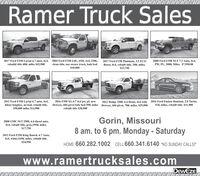 Ramer Truck Sales2017 Ford F250 Lariat 6.7 auto, 4x4,2004 Ford F350 6.0L, 6SD, 4x4, 230k,2017 Ford F150 Platinum, 3.5 ECO2000 Ford F350 XLT 7.3 Auto, 4x4,rebuild title 48K miles $42,900clean title, one owner truck, bale bedPW, PL, 208K Miles. $7,950.00Boost, 4x4, rebuilt title, 38K miles.$33,750S10,9002011 Ford F350 Lariat 6.7 auto, 4x4,2016 F350 XL 6.7 4x4 pw, pl, newDeweze, 684 pivot bale bed 59K miles Deweze, 684 pivot, 70K miles, $25,9002012 Dodge 3500, 6.4 Hemi, 4x4 with2016 Ford Fusion titanium, 2.0 Turbo,4door longbox, no bed, rebuilt title,258,000 miles S14,90051K miles, rebuilt title. $11,900rebuilt title $38,900Gorin, Missouri8 am. to 6 pm. Monday - Saturday2008 GMC SLT 2500, 6.6 diesel auto,4x4, rebuilt title, gray,195K miles.S17,7502012 Ford F250 King Ranch, 6.7 Auto,4x4, white, 169K miles, rebuilt title.$24,950HOME 660.282.1002 CELL 660.341.6140 *NO SUNDAY CALLS!*www.ramertrucksales.comDewEzE Ramer Truck Sales 2017 Ford F250 Lariat 6.7 auto, 4x4, 2004 Ford F350 6.0L, 6SD, 4x4, 230k, 2017 Ford F150 Platinum, 3.5 ECO 2000 Ford F350 XLT 7.3 Auto, 4x4, rebuild title 48K miles $42,900 clean title, one owner truck, bale bed PW, PL, 208K Miles. $7,950.00 Boost, 4x4, rebuilt title, 38K miles. $33,750 S10,900 2011 Ford F350 Lariat 6.7 auto, 4x4, 2016 F350 XL 6.7 4x4 pw, pl, new Deweze, 684 pivot bale bed 59K miles Deweze, 684 pivot, 70K miles, $25,900 2012 Dodge 3500, 6.4 Hemi, 4x4 with 2016 Ford Fusion titanium, 2.0 Turbo, 4door longbox, no bed, rebuilt title, 258,000 miles S14,900 51K miles, rebuilt title. $11,900 rebuilt title $38,900 Gorin, Missouri 8 am. to 6 pm. Monday - Saturday 2008 GMC SLT 2500, 6.6 diesel auto, 4x4, rebuilt title, gray,195K miles. S17,750 2012 Ford F250 King Ranch, 6.7 Auto, 4x4, white, 169K miles, rebuilt title. $24,950 HOME 660.282.1002 CELL 660.341.6140 *NO SUNDAY CALLS!* www.ramertrucksales.com DewEzE