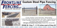 """Custom Steel Pipe FencingFRONTLINEFENCINGCKirksville, MO  (660) 956-2430 Corrals -Feedlots -Custom Built Gates - Mobile Welding Custom Built Cattle Handling Equipment -Tubs -Alleys - Freestanding Panels 6 and 7 bar gates in stock from 30"""" to 20', custom lengths on request. ArrowQuip Cattle Handling Equipment All types of Custom Farm Fence -Barbed Wire -Woven Wire29386 St. Hwy T 5 1/2 miles east of Hwy 63 Custom Steel Pipe Fencing FRONTLINE FENCINGC Kirksville, MO  (660) 956-2430  Corrals -Feedlots -Custom Built Gates - Mobile Welding  Custom Built Cattle Handling Equipment -Tubs -Alleys - Freestanding Panels  6 and 7 bar gates in stock from 30"""" to 20', custom lengths on request.  ArrowQuip Cattle Handling Equipment  All types of Custom Farm Fence -Barbed Wire -Woven Wire 29386 St. Hwy T 5 1/2 miles east of Hwy 63"""