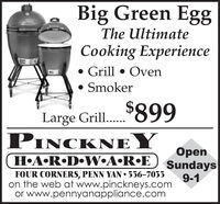 """Big Green EggThe UltimateCooking Experience Grill  Oven SmokerLarge Gril..""""899Large Grill.....-ICKNEHARDWARE) sundayspenFOUR CORNERS, PENN YAN  536-70339-1on the web at www.pinckneys.comor www.pennyanappliance.com Big Green Egg The Ultimate Cooking Experience  Grill  Oven  Smoker Large Gril..""""899 Large Grill..... -ICKNE HARDWARE) sundays pen FOUR CORNERS, PENN YAN  536-7033 9-1 on the web at www.pinckneys.com or www.pennyanappliance.com"""