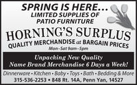SPRING IS HERE...LIMITED SUPPLIES OFPATIO FURNITUREHORNING'S SURPLUSQUALITY MERCHANDISE at BARGAIN PRICESMon-Sat 9am-5pmUnpacking New QualityName Brand Merchandise 6 Days a Week!Dinnerware  Kitchen  Baby  Toys  Bath  Bedding & More315-536-2253 848 Rt. 14A, Penn Yan, 14527 SPRING IS HERE... LIMITED SUPPLIES OF PATIO FURNITURE HORNING'S SURPLUS QUALITY MERCHANDISE at BARGAIN PRICES Mon-Sat 9am-5pm Unpacking New Quality Name Brand Merchandise 6 Days a Week! Dinnerware  Kitchen  Baby  Toys  Bath  Bedding & More 315-536-2253 848 Rt. 14A, Penn Yan, 14527