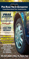 "PINE RIDGE TIRE & AUTOMOTIVETrusted Name Brand Tires. Trusted Service.FREEALIGNMENT(VALUE: $79)with thePURCHASE OF 4""MasstineralitTIRES*On Most VehiclesCALL FORDETAILS!Good Now TillJune 30, 2020MAJOR &MINOR REPAIRSREBUILT JASPER ENGINES& TRANSMISSIONSDIESEL TECHAUTO REPAIRBRAKES EXHAUSTBATTERIESA/C SERVICEOIL CHANGES315-521-8320 Rte. 14, Penn Yan PINE RIDGE TIRE & AUTOMOTIVE Trusted Name Brand Tires. Trusted Service. FREE ALIGNMENT (VALUE: $79) with the PURCHASE OF 4"" Masstineralit TIRES *On Most Vehicles CALL FOR DETAILS! Good Now Till June 30, 2020 MAJOR & MINOR REPAIRS REBUILT JASPER ENGINES & TRANSMISSIONS DIESEL TECH AUTO REPAIR BRAKES EXHAUST BATTERIES A/C SERVICE OIL CHANGES 315-521-8320 Rte. 14, Penn Yan"