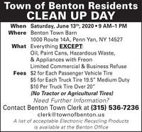 """Town of Benton ResidentsCLEAN UP DAYWhen Saturday, June 13th, 2020  9 AM-1 PMWhere Benton Town Barn1000 Route 14A, Penn Yan, NY 14527What Everything EXCEPT:Oil, Paint Cans, Hazardous Waste,& Appliances with FreonLimited Commercial & Business RefuseFees $2 for Each Passenger Vehicle Tire$5 for Each Truck Tire 19.5"""" Medium Duty$10 Per Truck Tire Over 20""""(No Tractor or Agricultural Tires)Need Further Information?Contact Benton Town Clerk at (315) 536-7236clerk@townofbenton.usA list of acceptable Electronic Recycling Productsis available at the Benton Office Town of Benton Residents CLEAN UP DAY When Saturday, June 13th, 2020  9 AM-1 PM Where Benton Town Barn 1000 Route 14A, Penn Yan, NY 14527 What Everything EXCEPT: Oil, Paint Cans, Hazardous Waste, & Appliances with Freon Limited Commercial & Business Refuse Fees $2 for Each Passenger Vehicle Tire $5 for Each Truck Tire 19.5"""" Medium Duty $10 Per Truck Tire Over 20"""" (No Tractor or Agricultural Tires) Need Further Information? Contact Benton Town Clerk at (315) 536-7236 clerk@townofbenton.us A list of acceptable Electronic Recycling Products is available at the Benton Office"""