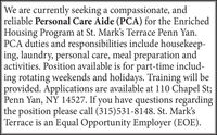 We are currently seeking a compassionate, andreliable Personal Care Aide (PCA) for the Enriched|Housing Program at St. Mark's Terrace Penn Yan.PCA duties and responsibilities include housekeep-ing, laundry, personal care, meal preparation andactivities. Position available is for part-time includ-ing rotating weekends and holidays. Training will beprovided. Applications are available at 110 Chapel St;Penn Yan, NY 14527. If you have questions regardingthe position please call (315)531-8148. St. Mark'sTerrace is an Equal Opportunity Employer (EOE). We are currently seeking a compassionate, and reliable Personal Care Aide (PCA) for the Enriched |Housing Program at St. Mark's Terrace Penn Yan. PCA duties and responsibilities include housekeep- ing, laundry, personal care, meal preparation and activities. Position available is for part-time includ- ing rotating weekends and holidays. Training will be provided. Applications are available at 110 Chapel St; Penn Yan, NY 14527. If you have questions regarding the position please call (315)531-8148. St. Mark's Terrace is an Equal Opportunity Employer (EOE).