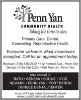 Penn YanCOMMUNITY HEALTHTaking the time to care.Primary Care. Dental.Counseling. Reproductive Health.Everyone welcome. Most insurancesaccepted. Call for an appointment today.Medical: (315)536-2752  112 Kimball Ave., Penn YanDental: (315) 536-2024  160 Main St., Penn YanAlso located in:BATH  GENEVA  SODUS  OVIDNEWARK  PENN YAN  PORT BYRONDUNDEE DENTAL CENTERA part of Finger Lakes Community Healthwww.LocalCommunityHealth.com Penn Yan COMMUNITY HEALTH Taking the time to care. Primary Care. Dental. Counseling. Reproductive Health. Everyone welcome. Most insurances accepted. Call for an appointment today. Medical: (315)536-2752  112 Kimball Ave., Penn Yan Dental: (315) 536-2024  160 Main St., Penn Yan Also located in: BATH  GENEVA  SODUS  OVID NEWARK  PENN YAN  PORT BYRON DUNDEE DENTAL CENTER A part of Finger Lakes Community Health www.LocalCommunityHealth.com