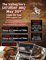 Valley innThe Valley In'sSATURDAY BBQMay 30th12pm till 7pmWhile Supplies Last!guyanoga, nyCall to place your order.We will bring it out to you!CHOOSEMEATSSory, Full Regular Menu UnavailablePULLED PORK1/4 BBQ CHICKENCOMBO #1 $18BABY BACK RIBSChoice of 2 Meats w/ SidesSERVED WITH CORNBREADBRISKETCOMES WITHALL 3 SIDESCOMBO #2 $23Choice of 3 Meats w/ SidesSERVED WITH CORNBREADCOLE SLAWMAC & CHEESESALT POTATOES315.595.2588Thank you for your support! Valley inn The Valley In's SATURDAY BBQ May 30th 12pm till 7pm While Supplies Last! guyanoga, ny Call to place your order. We will bring it out to you! CHOOSE MEATS Sory, Full Regular Menu Unavailable PULLED PORK 1/4 BBQ CHICKEN COMBO #1 $18 BABY BACK RIBS Choice of 2 Meats w/ Sides SERVED WITH CORNBREAD BRISKET COMES WITH ALL 3 SIDES COMBO #2 $23 Choice of 3 Meats w/ Sides SERVED WITH CORNBREAD COLE SLAW MAC & CHEESE SALT POTATOES 315.595.2588 Thank you for your support!