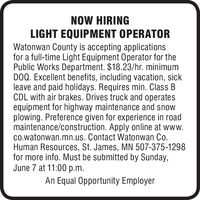 NOW HIRINGLIGHT EQUIPMENT OPERATORWatonwan County is accepting applicationsfor a full-time Light Equipment Operator for thePublic Works Department. $18.23/hr. minimumDOQ. Excellent benefits, including vacation, sickleave and paid holidays. Requires min. Class BCDL with air brakes. Drives truck and operatesequipment for highway maintenance and snowplowing. Preference given for experience in roadmaintenance/construction. Apply online at www.co.watonwan.mn.us. Contact Watonwan Co.Human Resources, St. James, MN 507-375-1298for more info. Must be submitted by Sunday,June 7 at 11:00 p.m.An Equal Opportunity Employer NOW HIRING LIGHT EQUIPMENT OPERATOR Watonwan County is accepting applications for a full-time Light Equipment Operator for the Public Works Department. $18.23/hr. minimum DOQ. Excellent benefits, including vacation, sick leave and paid holidays. Requires min. Class B CDL with air brakes. Drives truck and operates equipment for highway maintenance and snow plowing. Preference given for experience in road maintenance/construction. Apply online at www. co.watonwan.mn.us. Contact Watonwan Co. Human Resources, St. James, MN 507-375-1298 for more info. Must be submitted by Sunday, June 7 at 11:00 p.m. An Equal Opportunity Employer