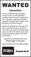 WANTEDAssemblerToro's competitive starting wage isas high as $17.15 with additionalincreases the first year of employment.Toro also offers a generous benefitspackage including health, dental, 401k,employee purchase program.Applicants selected for interviews willhave a solid work history, be able towork safe and support company safetygoals, as well as be able to pass a pre-employment drug screen and healthassessment.Applications accepted online only.Please apply at Toro.jobsEQUAL OPPORTUNITY FOR EMPLOYMENT.TORO. Count on it. WANTED Assembler Toro's competitive starting wage is as high as $17.15 with additional increases the first year of employment. Toro also offers a generous benefits package including health, dental, 401k, employee purchase program. Applicants selected for interviews will have a solid work history, be able to work safe and support company safety goals, as well as be able to pass a pre- employment drug screen and health assessment. Applications accepted online only. Please apply at Toro.jobs EQUAL OPPORTUNITY FOR EMPLOYMENT. TORO. Count on it.