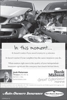 In this moment...It doesn't matter if you saved money in 15 minutes.It doesn't matter if your neighbor has the same insurance you do.What matters right now is the quality of your independentinsurance agent and the company that stands behind them.Josh PetersonWindom 245 9th St.507.831.1346BankMidwestGreat Experience!bankmidwest.cominsuranceInsurance products are not deposits, rot FDIC insured, not insured by any federal government agency, nctguaranteed by the bank and may lose value.Auto-Owmers Insurance Auto-Owners InsuranceLe Home Cer Businoos12778 (9-13) In this moment... It doesn't matter if you saved money in 15 minutes. It doesn't matter if your neighbor has the same insurance you do. What matters right now is the quality of your independent insurance agent and the company that stands behind them. Josh Peterson Windom 245 9th St. 507.831.1346 Bank Midwest Great Experience! bankmidwest.com insurance Insurance products are not deposits, rot FDIC insured, not insured by any federal government agency, nct guaranteed by the bank and may lose value. Auto-Owmers Insurance Auto-Owners Insurance Le Home Cer Businoos 12778 (9-13)