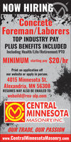 NOW HIRINGConcreteForeman/LaborersTOP INDUSTRY PAYPLUS BENEFITS INCLUDEDIncluding Health/Life/Retirement/PTOMINIMUM starting pay $20/hrPrint an application offour website or apply in person.4015 Minnesota St.Alexandria, MN 56308RESUMES MAY ALSO BE EMAILED TO:webuild@rea-alp.com|CENTRALMINNESOTAMASONRY,INC.OUR TRADE, OUR PASSIONwww.CentralMinnesotaMasonry.com NOW HIRING Concrete Foreman/Laborers TOP INDUSTRY PAY PLUS BENEFITS INCLUDED Including Health/Life/Retirement/PTO MINIMUM starting pay $20/hr Print an application off our website or apply in person. 4015 Minnesota St. Alexandria, MN 56308 RESUMES MAY ALSO BE EMAILED TO: webuild@rea-alp.com |CENTRAL MINNESOTA MASONRY,INC. OUR TRADE, OUR PASSION www.CentralMinnesotaMasonry.com