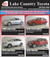Lake Country Toyota218-454-2200Mon-Thurs 8:00am-7:00pm | Fri 8:00am-6:00pm |Sat 8:00am-5:00pm www.LakeCountryToyota.com7036 LAKE FOREST ROAD, BAXTER, MN 56425IN ACCORDANCE WITH STATE GUIDELINES VEHICLE SALES AREBY APPOINTMENT ONLY. PLEASE CALL 218-454-2200.10AG152P10AG162T2005 LEXUS SC4302016 TOYOTA COROLLABeautiful low mile convertible! Must see!One owner new Corolla trade!S Plus model!$13,991$11,99110AG129T10AG090T2015 LEXUS RX350Low miles and very clean! Lexus luxuryand reliability at a great price!2015 FORD EDGEAWD SEL model with heated leather,moonroof, backup camera and only 46k!$18,991$25,991 Lake Country Toyota 218-454-2200 Mon-Thurs 8:00am-7:00pm | Fri 8:00am-6:00pm |Sat 8:00am-5:00pm www.LakeCountryToyota.com 7036 LAKE FOREST ROAD, BAXTER, MN 56425 IN ACCORDANCE WITH STATE GUIDELINES VEHICLE SALES ARE BY APPOINTMENT ONLY. PLEASE CALL 218-454-2200. 10AG152P 10AG162T 2005 LEXUS SC430 2016 TOYOTA COROLLA Beautiful low mile convertible! Must see! One owner new Corolla trade! S Plus model! $13,991 $11,991 10AG129T 10AG090T 2015 LEXUS RX350 Low miles and very clean! Lexus luxury and reliability at a great price! 2015 FORD EDGE AWD SEL model with heated leather, moonroof, backup camera and only 46k! $18,991 $25,991