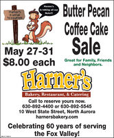 9 Butter PecanCoffee CakeHarner'sis taking all ourHarner'sis unfairtosquirrelsNuts!!May 27-31 Sale$8.00 eachGreat for Family, Friendsand Neighbors.Hamer'sBakery, Restaurant, & CateringCall to reserve yours now.630-892-4400 or 630-892-554510 West State Street, North Auroraharnersbakery.comCelebrating 60 years of servingthe Fox Valley!SM-CL1782013 9 Butter Pecan Coffee Cake Harner's is taking all our Harner's is unfair tosquirrels Nuts!! May 27-31 Sale $8.00 each Great for Family, Friends and Neighbors. Hamer's Bakery, Restaurant, & Catering Call to reserve yours now. 630-892-4400 or 630-892-5545 10 West State Street, North Aurora harnersbakery.com Celebrating 60 years of serving the Fox Valley! SM-CL1782013