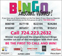 Instant Winner!If you have one of these numbers on the Free Space of your Observer-ReporterBingo card and you are the first person to call in, YOU WIN $100!B08748B27118B22334B24284B18382B05457B11155B15412Call 724.223.2632Winner must present the original Instant Bingonumber cut out of the newspaper with their card.BE THE FIRST TO CALL AND WIN!Isiminger's24 HR Towing ServiceSplishSplashLIBERTYLUMBERangeloscaWAHBUDDAERACTIONEQUIPMENT CENTERrestaurantICK GMESOUTH HILLSLINCOLNSTAR LAKEFORD, LLCObserver-ReporterALPINE LANESLINCOLMEVENT MARKETING Instant Winner! If you have one of these numbers on the Free Space of your Observer-Reporter Bingo card and you are the first person to call in, YOU WIN $100! B08748 B27118 B22334 B24284 B18382 B05457 B11155 B15412 Call 724.223.2632 Winner must present the original Instant Bingo number cut out of the newspaper with their card. BE THE FIRST TO CALL AND WIN! Isiminger's 24 HR Towing Service Splish Splash LIBERTY LUMBER angelos ca WAH BUDD AER ACTION EQUIPMENT CENTER restaurant ICK GME SOUTH HILLS LINCOLN STAR LAKE FORD, LLC Observer-Reporter ALPINE LANES LINCOLM EVENT MARKETING