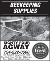 BEEKEEPINGSUPPLIESEIGHTY FOURAGWAY724-222-060o (best*2019*BEST OF THE1025 Route 519, Eighty Four, PA 15330Mon., Wed., Thurs., Fri. & Sat. - 8:00am-5pmTues. - 8:00am-6:30pm Closed SundayObserver-ReporterServing Ourobsarvor-roportar comnity Since 1808munity's Choice Awards .Obsarver Repor BEEKEEPING SUPPLIES EIGHTY FOUR AGWAY 724-222-060o (best *2019* BEST OF THE 1025 Route 519, Eighty Four, PA 15330 Mon., Wed., Thurs., Fri. & Sat. - 8:00am-5pm Tues. - 8:00am-6:30pm Closed Sunday Observer-Reporter Serving Our obsarvor-roportar com nity Since 1808 munity's Choice Awards . Obsarver Repor