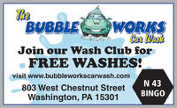 TheBUBBLEWORKSCar WaskJoin our Wash Club forFREE WASHES!visit www.bubbleworkscarwash.comN 43803 West Chestnut StreetBINGOWashington, PA 15301 The BUBBLE WORKS Car Wask Join our Wash Club for FREE WASHES! visit www.bubbleworkscarwash.com N 43 803 West Chestnut Street BINGO Washington, PA 15301
