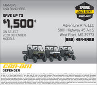 FARMERSSPRINGAND RANCHERSSALES EVENTSAVE UP TOcan-am$1,500*Adventure ATV, LLC5801 Highway 45 Alt SWest Point, MS 39773(662) 494-5462ON SELECT2020 DEFENDERMODELSCan-amDEFENDER© 2020 Bombardier Recreational Products Inc. (BRP). AIl rights reserved. ®, TM and the BRP logo are trademarks of BRP or its affiliates. In the U.SA., products are distributedby BRP US Inc. Offers valid in the U.S.A. only until June 30, 2020. The terms and conditions may vary depending on your state, and these offers are subject to terminationor change at anytime without notice. See an authorized BRP dealer for details.TEligible units are select new and unused 2020 Can-Am DEFENDER models. Eligible buyers areagricultural businesses approved under the BRP AGRICULTURE & RANCH/FARMER PROGRAM. The eligible buyer of an eligible unit will receive a rebate of up to $1,500. Rebateamount depends on the model purchased. While quantities last. Eligibility to receive promotional financing. Other conditions may apply. See your dealer for details. BRP reservesthe right, at any time, to discontinue or change specifications, prices, designs, features, models or equipment without incurring obligation. Some models depicted may Includeoptional equipment. Carefully read the vehicle's operator's guide. Follow all Instructional and safety material and observe applicable laws and regulations. Ride responsibly andsafely. Riding, alcohol and drugs don't mix. For complete details, see your authorized BRP dealer and visit can-am.brp.com. FARMERS SPRING AND RANCHERS SALES EVENT SAVE UP TO can-am $1,500* Adventure ATV, LLC 5801 Highway 45 Alt S West Point, MS 39773 (662) 494-5462 ON SELECT 2020 DEFENDER MODELS Can-am DEFENDER © 2020 Bombardier Recreational Products Inc. (BRP). AIl rights reserved. ®, TM and the BRP logo are trademarks of BRP or its affiliates. In the U.SA., products are distributed by BRP US Inc. Offers valid in the U.S.A. only until June 30, 2020. The terms and conditions may vary depending on your state, a