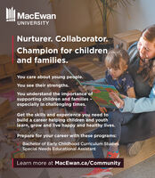 MacEwanUNIVERSITYNurturer. Collaborator.Champion for childrenand families.You care about young people.You see their strengths.You understand the importance ofsupporting children and families -especially in challenging times.Get the skills and experience you need tobuild a career helping children and youthlearn, grow and live happy and healthy lives.Prepare for your career with these programs:Bachelor of Early Childhood Curriculum StudiesSpecial Needs Educational AssistantLearn more at MacEwan.ca/Community MacEwan UNIVERSITY Nurturer. Collaborator. Champion for children and families. You care about young people. You see their strengths. You understand the importance of supporting children and families - especially in challenging times. Get the skills and experience you need to build a career helping children and youth learn, grow and live happy and healthy lives. Prepare for your career with these programs: Bachelor of Early Childhood Curriculum Studies Special Needs Educational Assistant Learn more at MacEwan.ca/Community
